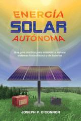 Energía solar autónoma. Una guía práctica para entender e instalar sistemas fotovoltaicos y de baterías